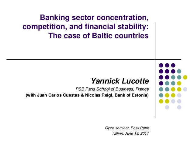 Banking sector concentration, competition, and financial stability: The case of Baltic countries Yannick Lucotte PSB Paris...