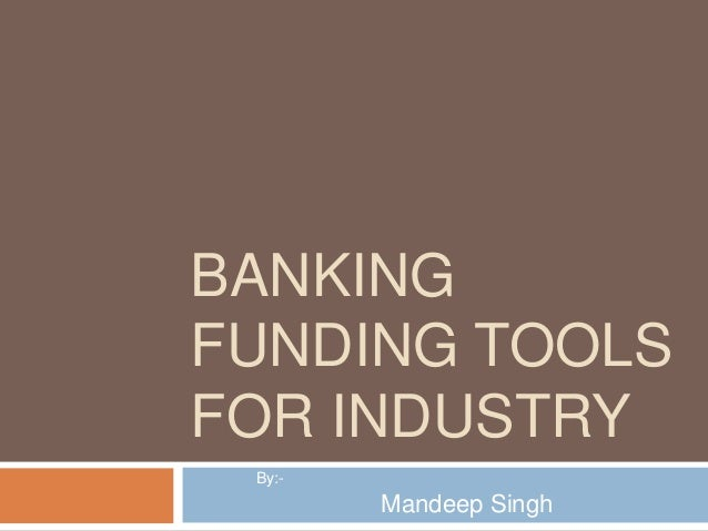 BANKING FUNDING TOOLS FOR INDUSTRY By:-  Mandeep Singh