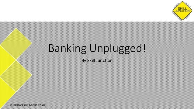 Banking Unplugged! By Skill Junction  © Prarohana Skill Junction Pvt Ltd
