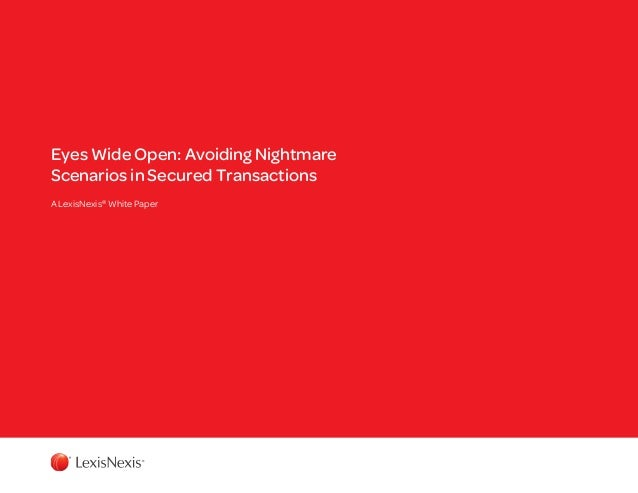 Eyes Wide Open: Avoiding Nightmare Scenarios in Secured Transactions A LexisNexis® White Paper
