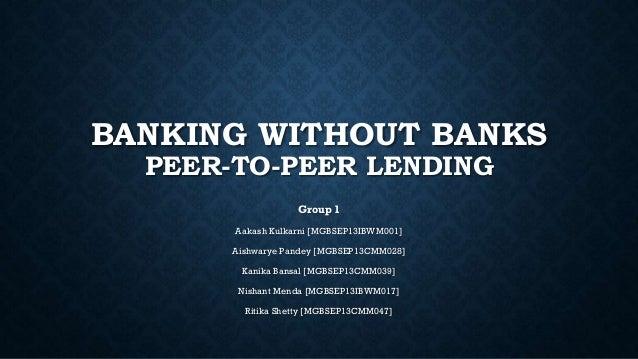 BANKING WITHOUT BANKS PEER-TO-PEER LENDING Group 1 Aakash Kulkarni [MGBSEP13IBWM001] Aishwarye Pandey [MGBSEP13CMM028] Kan...