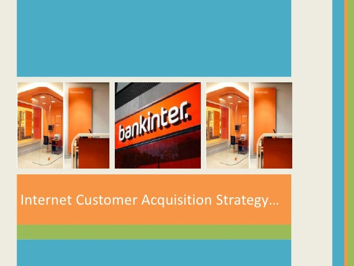 internet customer acquisition strategy at bankinter Internet customer acquisition strategy at bankinter paul carpinella iris hsiao mh 649 january 31, 2007 slideshare uses cookies to improve functionality and performance, and to provide you with relevant advertising.