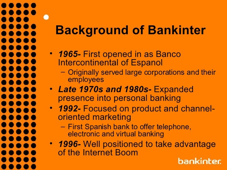 internet customer acquisition strategy at bankinter Bankinter, a relatively small spanish bank, has a large presence as an internet financial services provider leading the way to profitability through the internet will give bankinter a major competitive advantage over the larger, more established spanish banks ann peralta, director of the internet network in bankinter, must.