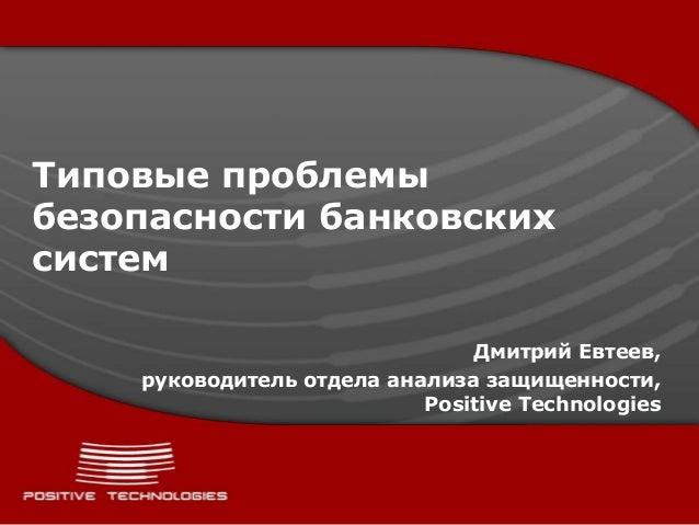 Типовые проблемыбезопасности банковскихсистем                               Дмитрий Евтеев,    руководитель отдела анализа...