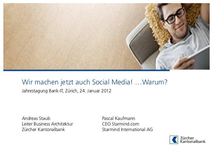 Wir machen jetzt auch Social Media! …Warum?Jahrestagung Bank-IT, Zürich, 24. Januar 2012Andreas Staub                     ...