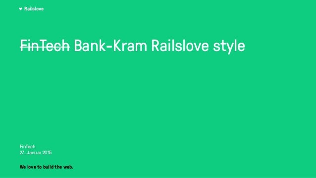 Railslove FinTech Bank-Kram Railslove style FinTech 27. Januar 2015 We love to build the web.