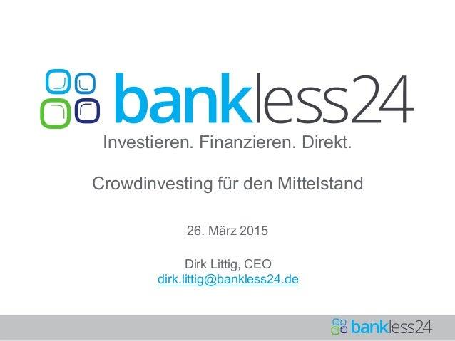 Investieren. Finanzieren. Direkt. Crowdinvesting für den Mittelstand 26. März 2015 Dirk Littig, CEO dirk.littig@bankless24...