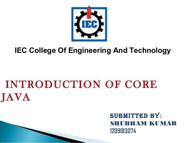 INTRODUCTION OF CORE JAVA SUBMITTED BY: SHUBHAM KUMAR 1209013074 IEC College Of Engineering And Technology