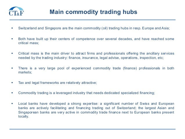 Main commodity trading hubs § Switzerland and Singapore are the main commodity (oil) trading hubs in resp. Europe and Asi...