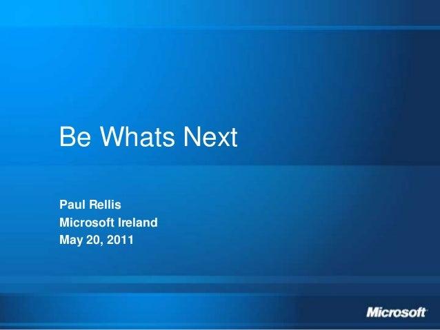 Be Whats Next Paul Rellis Microsoft Ireland May 20, 2011