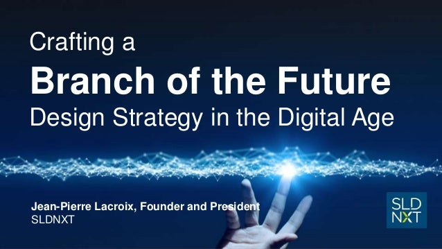 Crafting a Branch of the Future Design Strategy in the Digital Age Jean-Pierre Lacroix, Founder and President SLDNXT