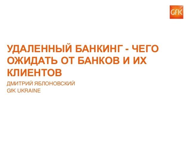 УДАЛЕННЫЙ БАНКИНГ - ЧЕГО ОЖИДАТЬ ОТ БАНКОВ И ИХ КЛИЕНТОВ ДМИТРИЙ ЯБЛОНОВСКИЙ GfK UKRAINE  1