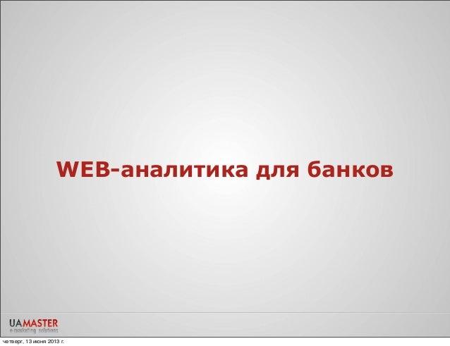 WEB-аналитика для банковчетверг, 13 июня 2013 г.