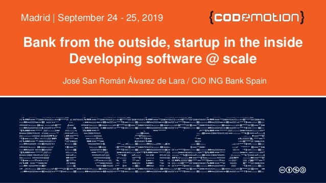 Bank from the outside, startup in the inside Developing software @ scale José San Román Álvarez de Lara / CIO ING Bank Spa...