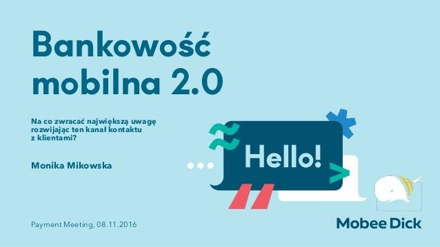 Bankowość mobilna 2.0 Na co zwracać największą uwagę rozwijając ten kanał kontaktu  z klientami? Monika Mikowska Payment ...
