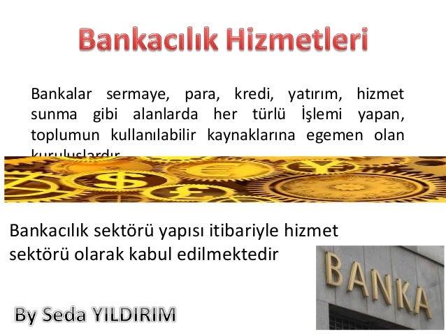 Bankalar sermaye, para, kredi, yatırım, hizmet sunma gibi alanlarda her türlü İşlemi yapan, toplumun kullanılabilir kaynak...