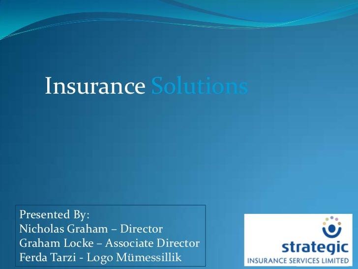 Insurance Solutions<br />Presented By:<br />Nicholas Graham – Director<br />Graham Locke – Associate Director<br />Ferda T...