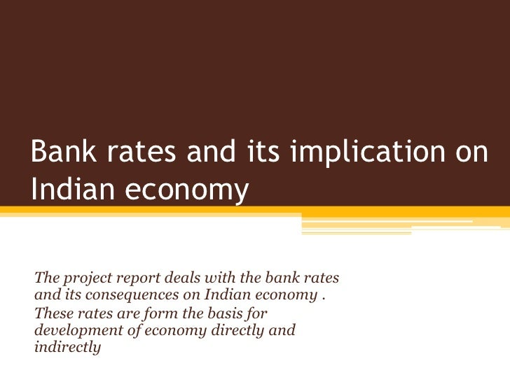 Bank rates and its implication onIndian economyThe project report deals with the bank ratesand its consequences on Indian ...
