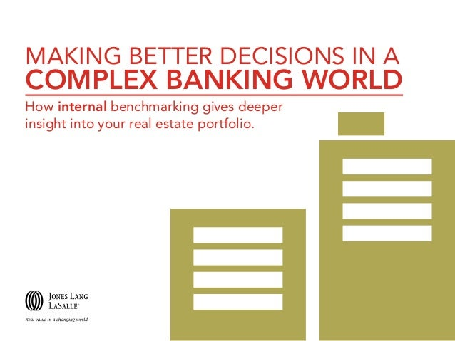 MAKING BETTER DECISIONS IN A  COMPLEX BANKING WORLD How internal benchmarking gives deeper insight into your real estate p...