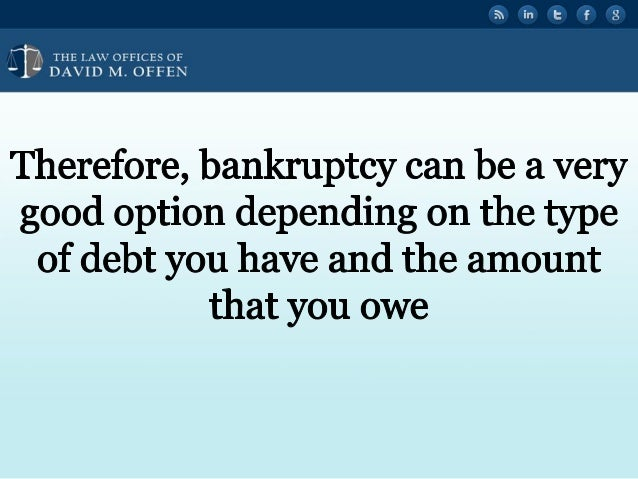 N fl THE LAW OFFICES OF ' DAVID M.  OFFEN     Therefore,  bankruptcy can be a Very good option depending on the type of deb...