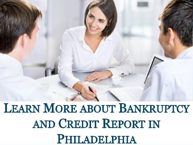G _ rfl  3 A }, _ i ».  4 v M .4 L .   LEARN MoRE ABOUT BANKRUPTCY AND CREDIT REPoRT IN PHILADELPHIA