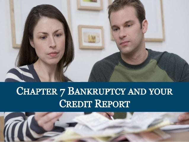 CHAPTER 7 BANKRUPTCY AND YOUR CREDIT REPORT  7 V
