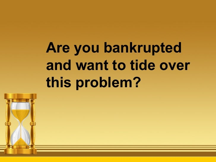Are you bankruptedand want to tide overthis problem?