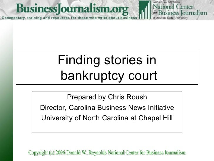 Finding stories in  bankruptcy court Prepared by Chris Roush Director, Carolina Business News Initiative University of Nor...