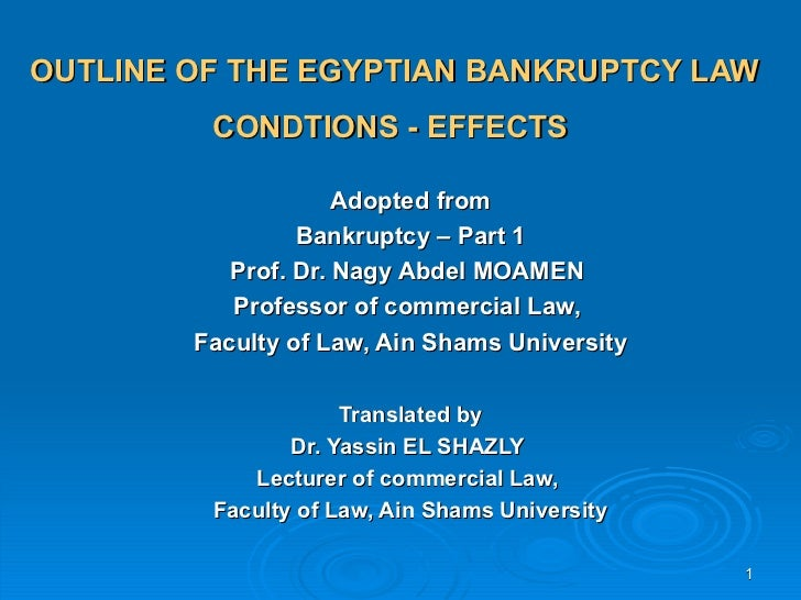 OUTLINE OF THE EGYPTIAN BANKRUPTCY LAW         CONDTIONS - EFFECTS                     Adopted from                 Bankru...