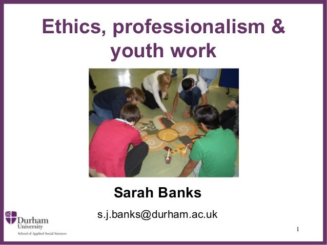 Ethics, professionalism &        youth work                ∂       Sarah Banks     s.j.banks@durham.ac.uk                 ...