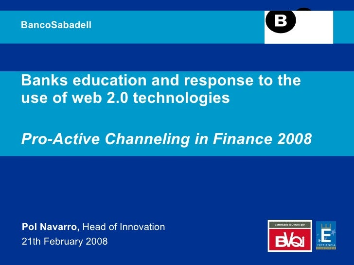 Banks education and response to the use of web 2.0 technologies Pro-Active Channeling in Finance 2008 BancoSabadell Pol Na...