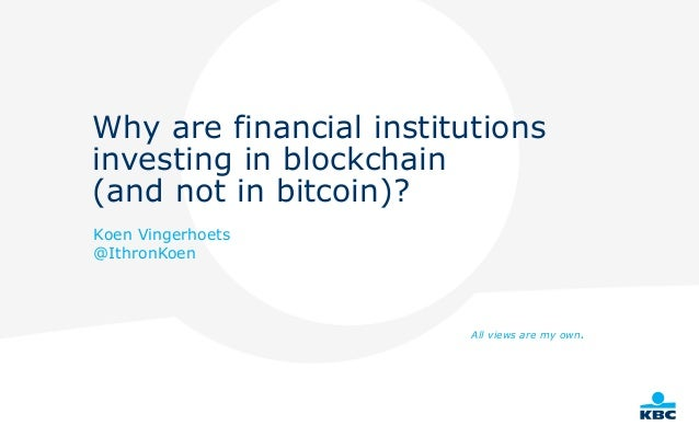 Why are financial institutions investing in blockchain (and not in bitcoin)? Koen Vingerhoets @IthronKoen All views are my...