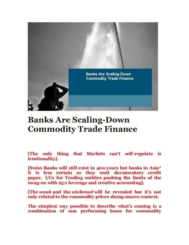 Banks Are Scaling-Down Commodity Trade Finance [The only thing that Markets can't self-regulate is irrationality]. [Swiss ...