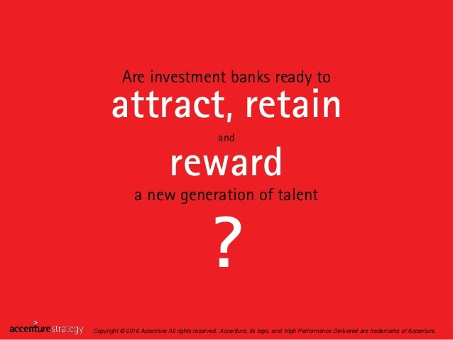 Are investment banks ready to attract, retain reward a new generation of talent ? Copyright © 2016 Accenture All rights re...