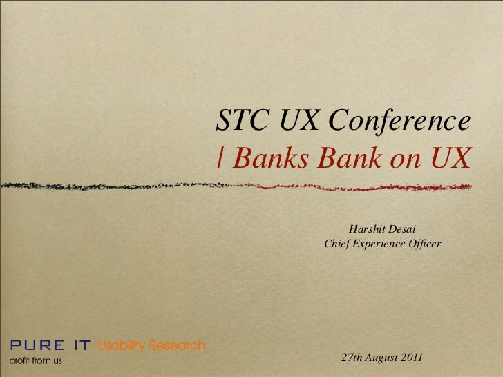 STC UX Conference| Banks Bank on UX            Harshit Desai       Chief Experience Officer          27th August 2011