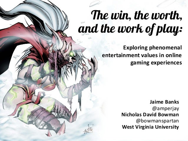 The win, the worth, and the work of play:  Jaime Banks  @amperjay  Nicholas David Bowman  @bowmanspartan  West Virginia Un...