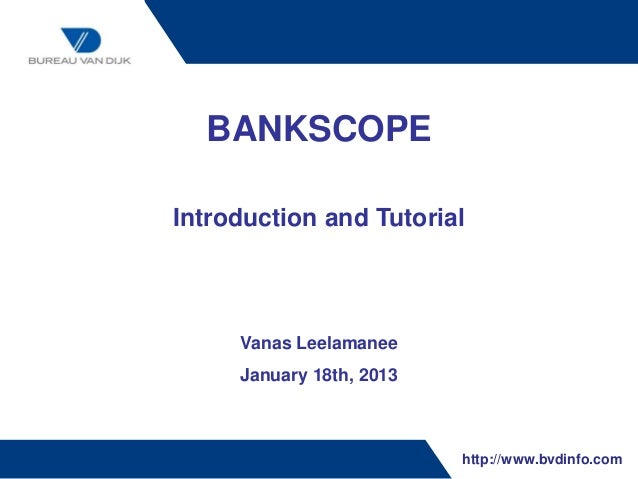 BANKSCOPEIntroduction and Tutorial     Vanas Leelamanee     January 18th, 2013                          http://www.bvdinfo...