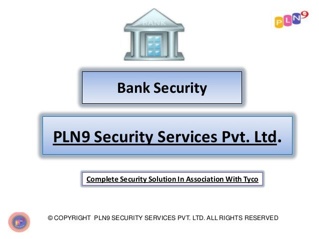 Bank Security © COPYRIGHT PLN9 SECURITY SERVICES PVT. LTD. ALL RIGHTS RESERVED PLN9 Security Services Pvt. Ltd. Complete S...