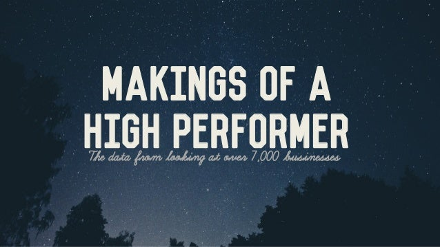 The data from looking at over 7,000 businesses  Makings of a  HIGH PERFORMER