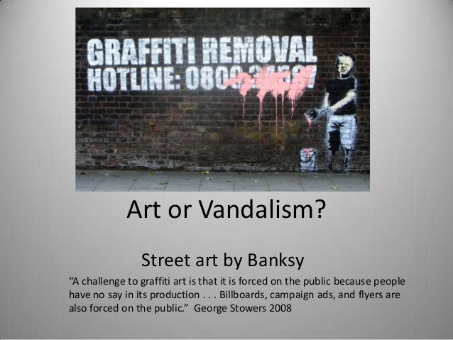 "Art or Vandalism?                Street art by Banksy""A challenge to graffiti art is that it is forced on the public becau..."