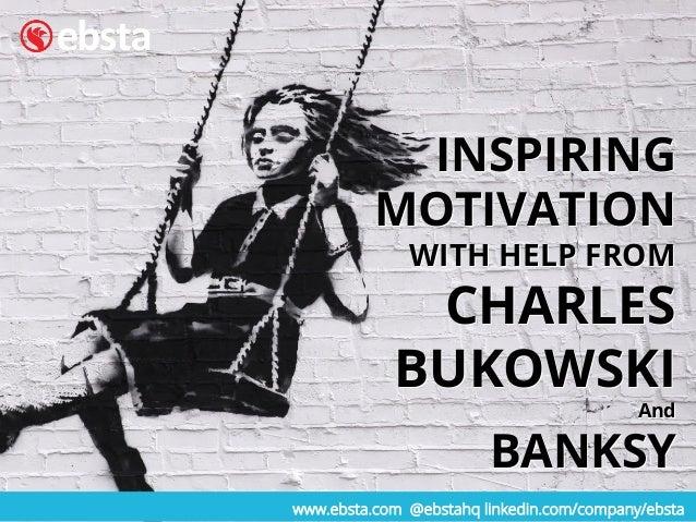 www.ebsta.com @ebstahq linkedin.com/company/ebsta INSPIRING MOTIVATION WITH HELP FROM CHARLES BUKOWSKI And BANKSY INSPIRIN...