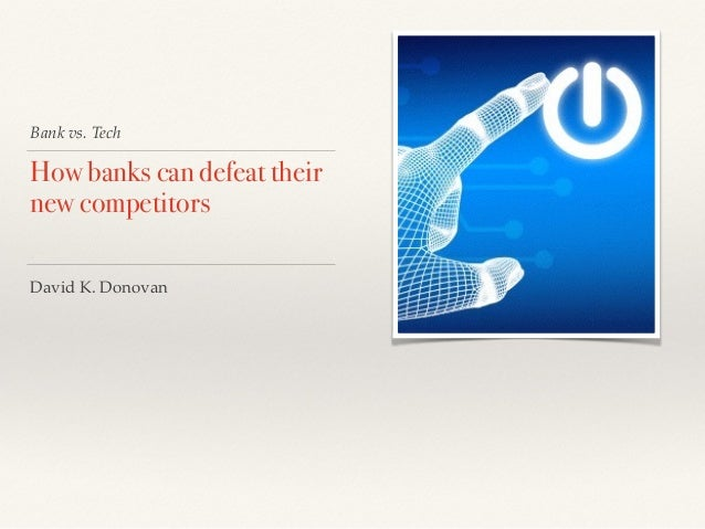 Bank vs. Tech How banks can defeat their new competitors David K. Donovan