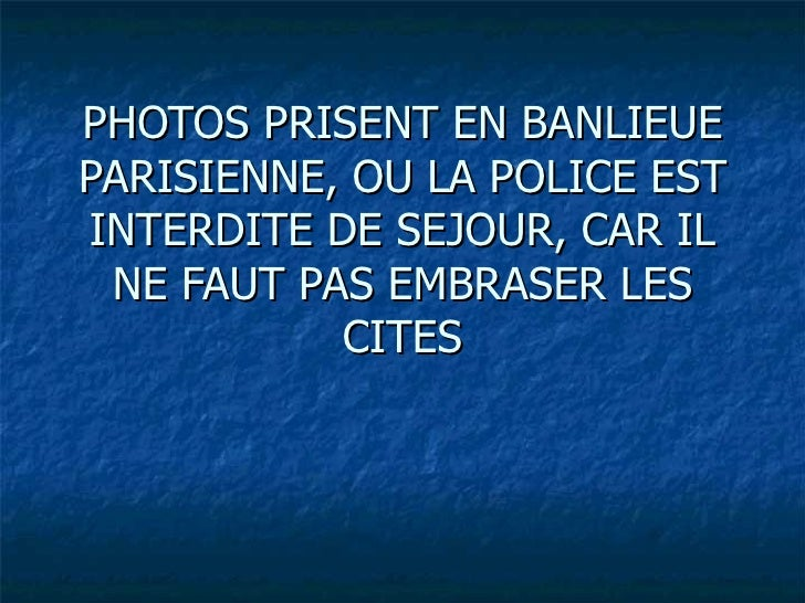 PHOTOS PRISENT EN BANLIEUEPARISIENNE, OU LA POLICE ESTINTERDITE DE SEJOUR, CAR IL NE FAUT PAS EMBRASER LES           CITES