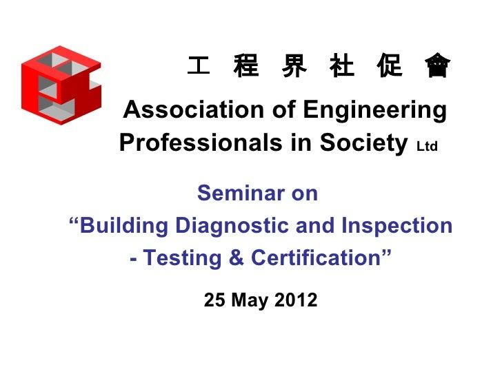 """工 程 界 社 促 會    Association of Engineering    Professionals in Society Ltd             Seminar on""""Building Diagnostic and I..."""