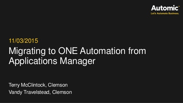 Migrating to ONE Automation from Applications Manager 11/03/2015 Terry McClintock, Clemson Vandy Travelstead, Clemson
