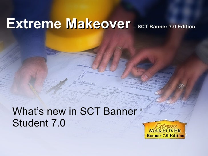 Extreme  Makeover   – SCT Banner 7.0 Edition What's new in SCT Banner  ®  Student 7.0