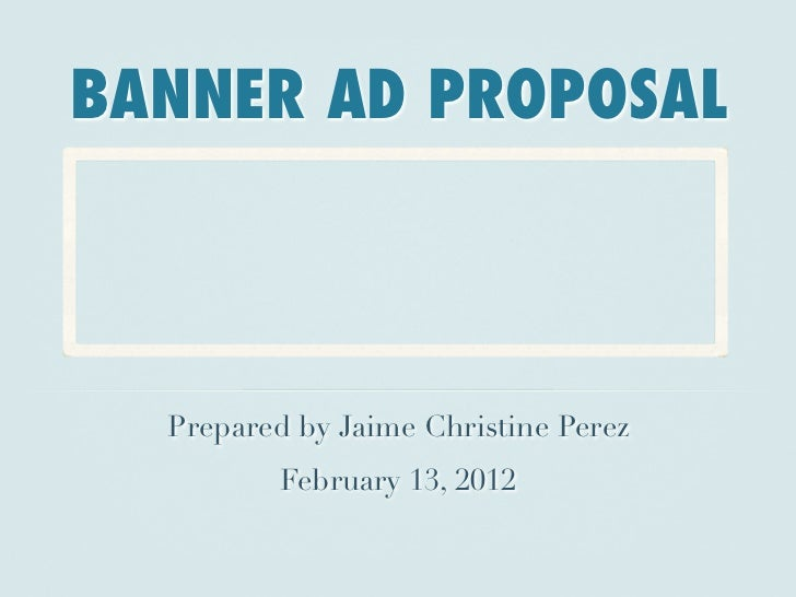 BANNER AD PROPOSAL  Prepared by Jaime Christine Perez          February 13, 2012