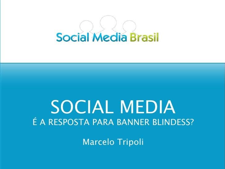 SOCIAL MEDIA É A RESPOSTA PARA BANNER BLINDESS?            Marcelo Tripoli