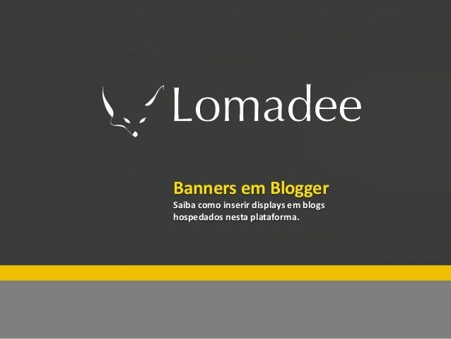 Especial Lomadee Fim de ano          Banners em Blogger          Saiba como inserir displays em blogs          hospedados ...