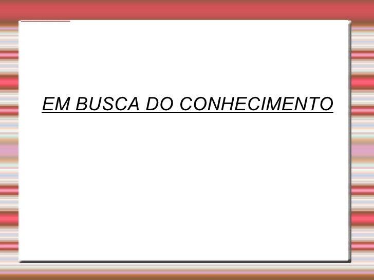 EM BUSCA DO CONHECIMENTO